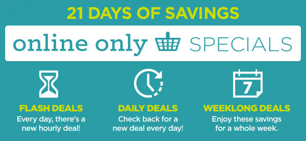 21 DAYS OF SAVINGS - online only SPECIALS | FLASH DEALS - Every day, there's a new hourly deal! | DAILY DEALS - Check back for a new deal every day! | WEEKLONG DEALS - Enjoy these savings for a whole week.