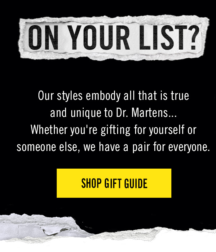 On your list? Our styles embody all that is true and unique to Dr. Martens... Whether you're gifting for yourself or someone else, we have a pair for everyone. SHOP GIFT GUIDE