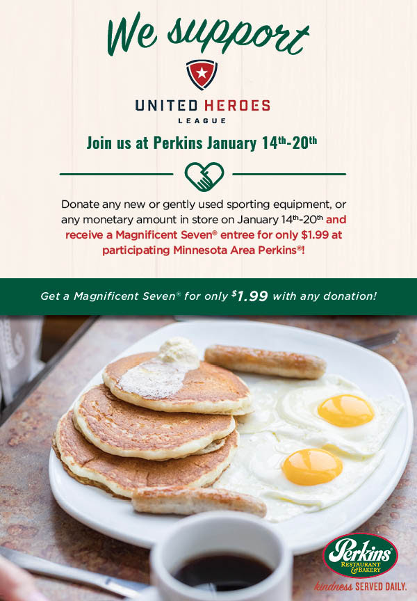 Donate any new or gently used sporting equipment, or any monetary amount at Perkins on January 14th-20th and receive a Magnificent Seven entree for only $1.99 at participating Minnesota Area Perkins!