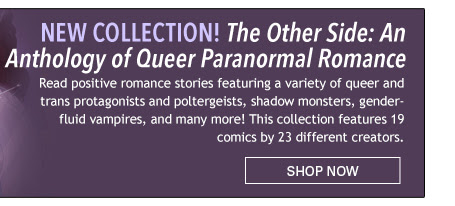NEW COLLECTION! The Other Side: An Anthology of Queer Paranormal Romance Read positive romance stories featuring a variety of queer and trans protagonists and poltergeists, shadow monsters, genderfluid vampires, and many more! This collection features 19 comics by 23 different creators.