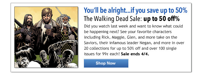 You'll be alright…if you save up to 50%  The Walking Dead Sale: up to 50 off%  Did you watch last week and want to know what could be happening next? See your favorite characters including Rick, Maggie, Glen, and more take on the Saviors, their infamous leader Negan, and more in over 20 collections for up to 50% off and over 100 single issues for 99¢ each! Sale ends 4/4. SHOP NOW