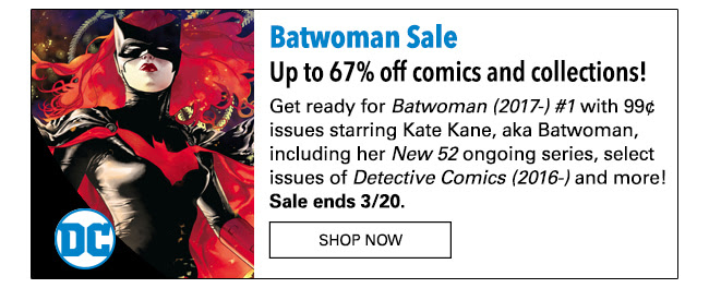Batwoman Sale Email Up to 67% off comics and collections! Get ready for Batwoman (2017-) #1 with 99¢ issues starring Kate Kane, aka Batwoman, including her New 52 ongoing series, select issues of Detective Comics (2016-) and more! Sale ends 3/20.