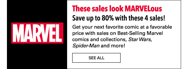 These sales look MARVELous Save up to 80% with these 4 sales! Get your next favorite comic at a favorable price with sales on Best-Selling Marvel comics and collections, Star Wars, Spider-Man and more! SHOP NOW