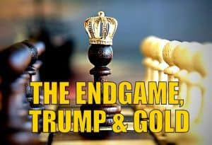 THE ENDGAME, TRUMP & GOLD