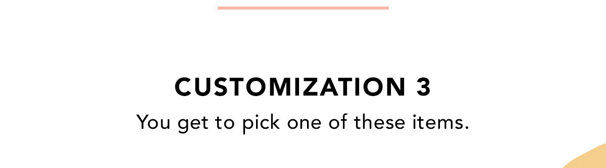CUSTOMIZATION 3 | You get to pick one of these items.