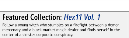 Featured Collection: Hex11 Vol. 1 The Magic Age Rises Follow a young witch who stumbles on a firefight between a demon  mercenary and a black market magic dealer and finds herself in the  center of a sinister corporate conspiracy.
