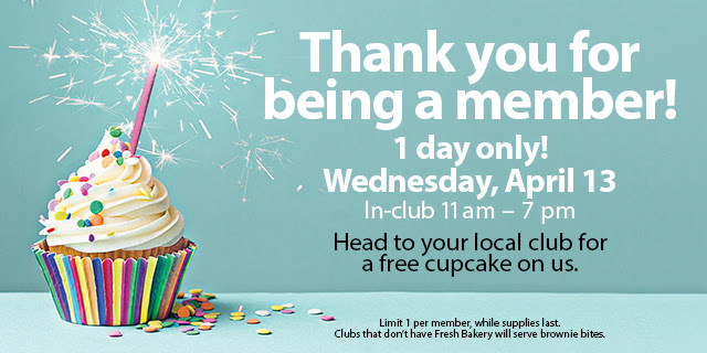 Thank you for being a member! 1 day only! Wednesday, April 13 In-club 11 am - 7 pm Head to your local club for a free cupcake on us.