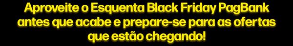 Aproveite o Esquenta Black Friday PagBank antes que acabe e prepare-se para as ofertas que estão chegando!