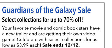 Guardians of the Galaxy Sale Select collections for up to 70% off! Your favorite movie and comic book stars got a new trailer and are getting their own video game! Celebrate with select collections for as low as $3.99 each! Sale ends 12/12.