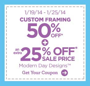 1/19/14 - 1/25/14 CUSTOM FRAMING 50% OFF* + an extra 25% OFF* SALE PRICE MODERN DAY DESIGNS™ Get Your Coupon