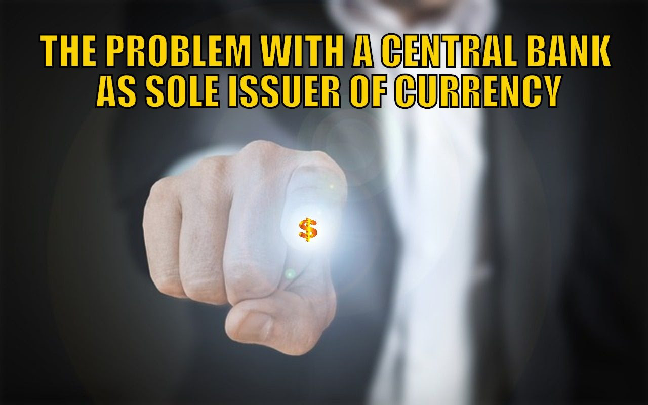 The Problem with a Central Bank as Sole Issuer of Currency