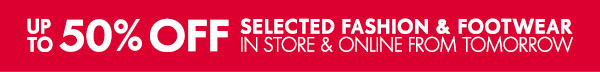 Up to 50% off selected fashion & foortwear in store & online from tomorrow