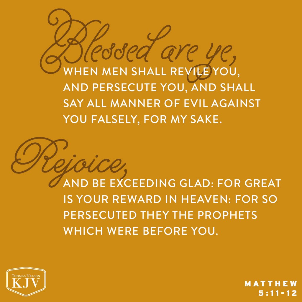 11 Blessed are ye, when men shall revile you, and persecute you, and shall say all manner of evil against you falsely, for my sake. 12 Rejoice, and be exceeding glad: for great is your reward in heaven: for so persecuted they the prophets which were before you. Matthew 5:11-12