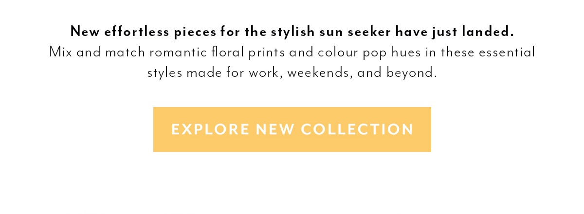 New effortless pieces for the stylish sun seeker have just landed. Mix and match romantic floral prints and colour pop hues in these essential styles made for work, weekends, and beyond. EXPLORE NEW COLLECTION