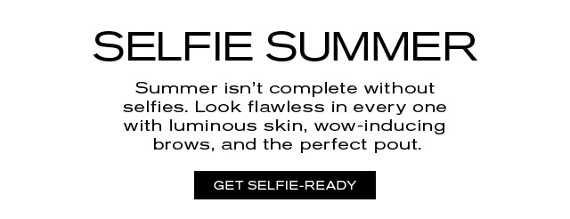 SELFIE SUMMER Summer isn't complete without selfies. Look flawless in every one with luminous skin, wow-inducing brows, and the perfect pout. GET SELFIE-READY