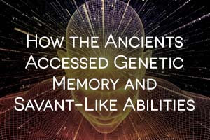How the Ancients Accessed Genetic Memory and Savant-Like Abilities