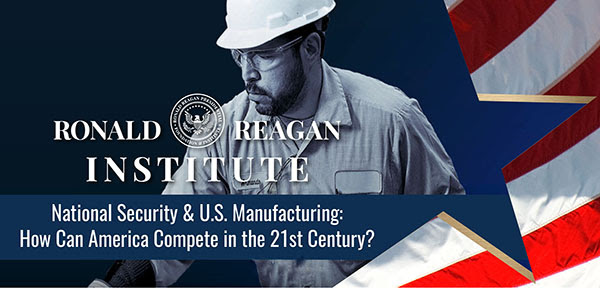 Online at the Reagan Institute– National Security & U.S. Manufacturing: How Can America Compete in the 21st Century?