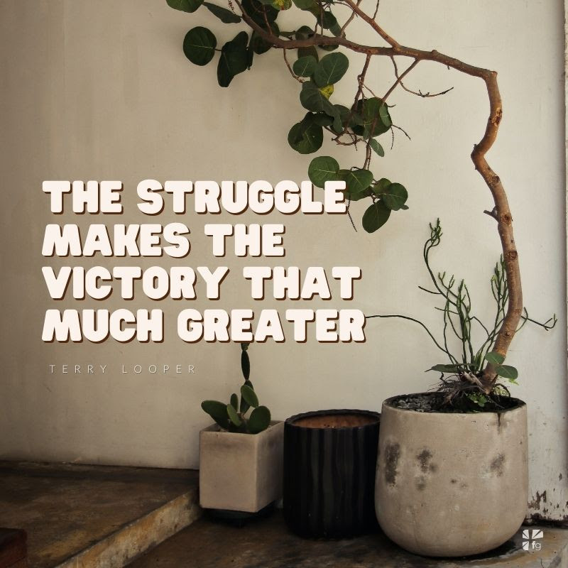 the struggle makes the victory that much greater
