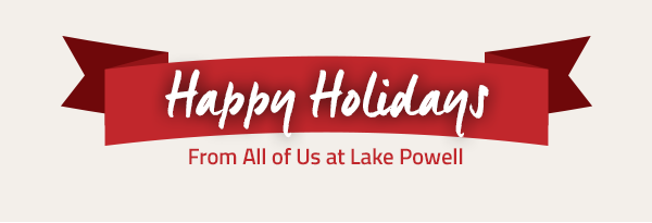 HAPPY HOLIDAYS FROM ALL OF US AT LAKE POWELL