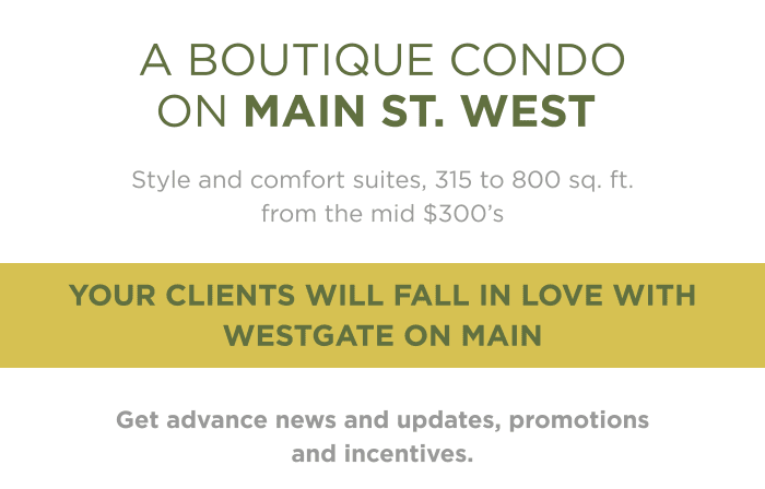 Style and comfort suites, 315 to 800 sq. ft. from the mid $300's Your clients will fall in love with Westgate on Main Get advance news and updates, promotions and incentives.