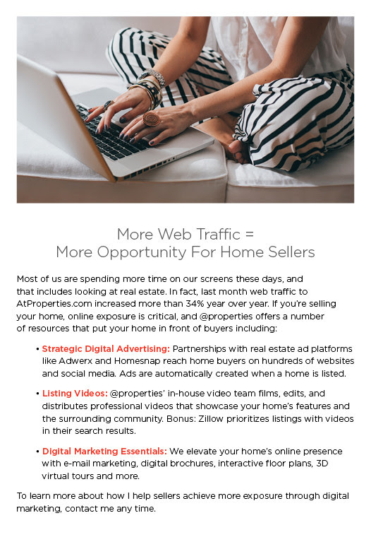 More Web Traffic =  More Opportunity For Home Sellers   Most of us are spending more time on our screens these days, and  that includes looking at real estate. In fact, last month web traffic to  AtProperties.com increased more than 34% year over year. If you're selling your home, online exposure is critical, and @properties offers a number  of resources that put your home in front of buyers including:   	• Strategic Digital Advertising: Partnerships with real estate ad platforms like Adwerx and Homesnap reach home buyers on hundreds of websites and social media. Ads are automatically created when a home is listed.   	• Listing Videos: @properties' in-house video team films, edits, and distributes professional videos that showcase your home's features and the surrounding community. Bonus: Zillow prioritizes listings with videos in their search results.  	• Digital Marketing Essentials: We elevate your home's online presence with e-mail marketing, digital brochures, interactive floor plans, 3D virtual tours and more.  To learn more about how I help sellers achieve more exposure through digital marketing, contact me any time.