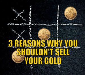 Three Reasons Why You Shouldn't Sell Your Gold