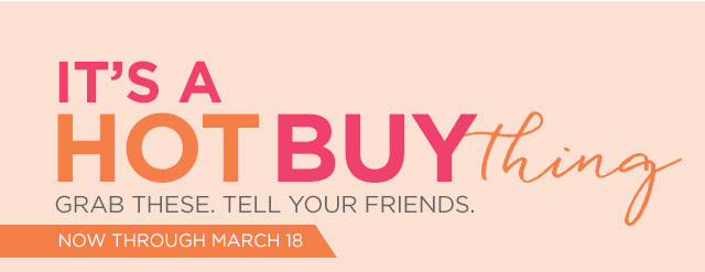 Its a HOT BUY thing | Grab these. Tell your friends. Now through March 18.